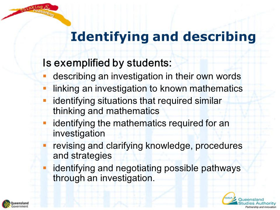 Identifying and describing Is exemplified by students:  describing an investigation in their own words  linking an investigation to known mathematics  identifying situations that required similar thinking and mathematics  identifying the mathematics required for an investigation  revising and clarifying knowledge, procedures and strategies  identifying and negotiating possible pathways through an investigation.