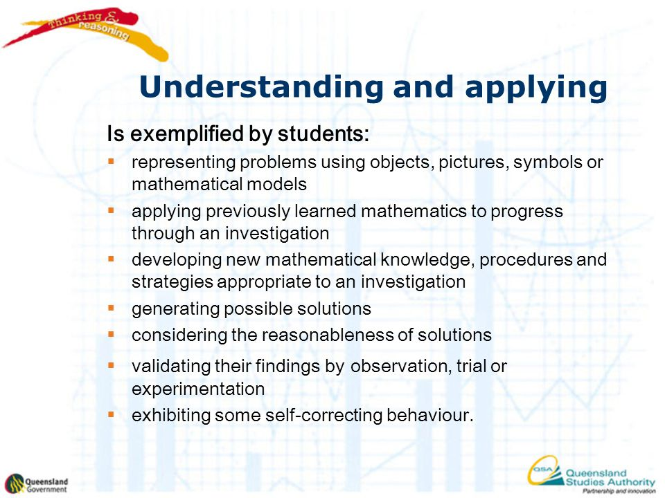 Understanding and applying Is exemplified by students:  representing problems using objects, pictures, symbols or mathematical models  applying previously learned mathematics to progress through an investigation  developing new mathematical knowledge, procedures and strategies appropriate to an investigation  generating possible solutions  considering the reasonableness of solutions  validating their findings by observation, trial or experimentation  exhibiting some self-correcting behaviour.