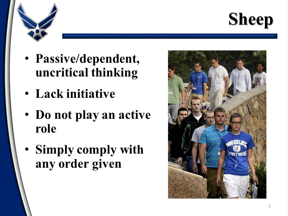 5 Passive/dependent, uncritical thinking Lack initiative Do not play an active role Simply comply with any order givenSheep