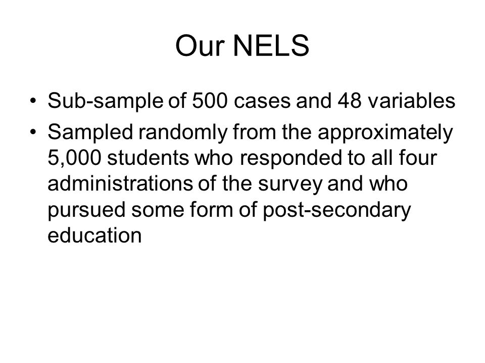 Our NELS Sub-sample of 500 cases and 48 variables Sampled randomly from the approximately 5,000 students who responded to all four administrations of the survey and who pursued some form of post-secondary education