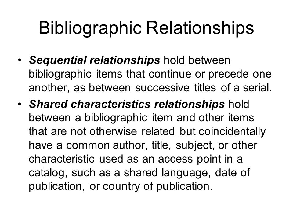 Bibliographic Relationships Sequential relationships hold between bibliographic items that continue or precede one another, as between successive titles of a serial.