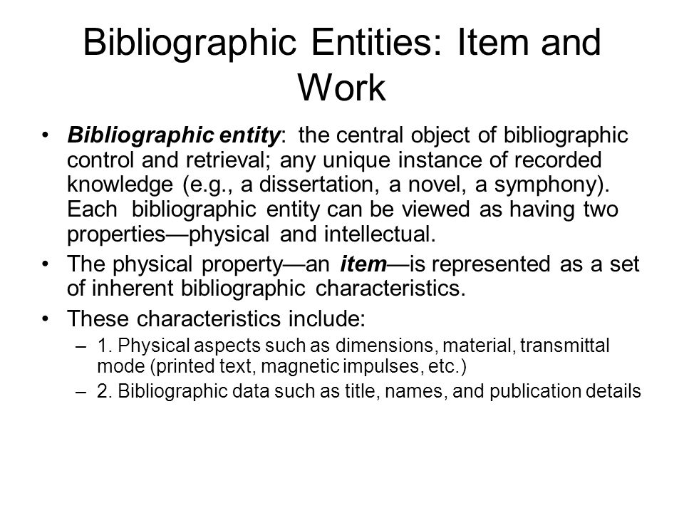 Bibliographic Entities: Item and Work Bibliographic entity: the central object of bibliographic control and retrieval; any unique instance of recorded knowledge (e.g., a dissertation, a novel, a symphony).