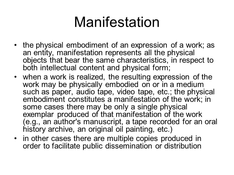 Manifestation the physical embodiment of an expression of a work; as an entity, manifestation represents all the physical objects that bear the same characteristics, in respect to both intellectual content and physical form; when a work is realized, the resulting expression of the work may be physically embodied on or in a medium such as paper, audio tape, video tape, etc.; the physical embodiment constitutes a manifestation of the work; in some cases there may be only a single physical exemplar produced of that manifestation of the work (e.g., an author s manuscript, a tape recorded for an oral history archive, an original oil painting, etc.) in other cases there are multiple copies produced in order to facilitate public dissemination or distribution