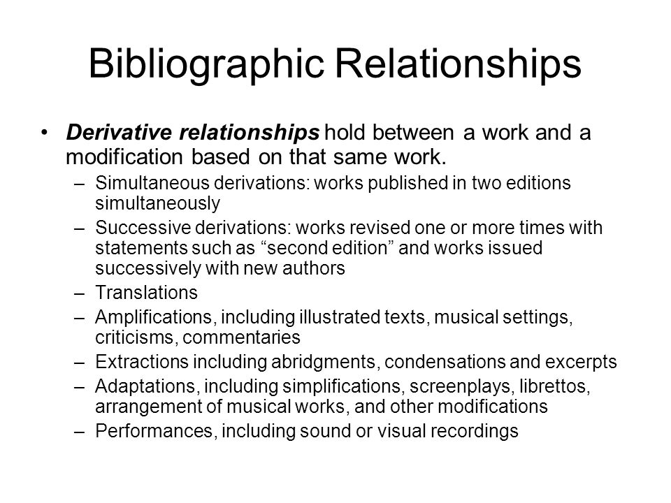 Bibliographic Relationships Derivative relationships hold between a work and a modification based on that same work.