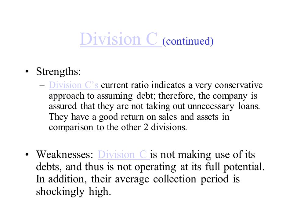 Division C Division C (continued) Strengths: –Division C's current ratio indicates a very conservative approach to assuming debt; therefore, the compa