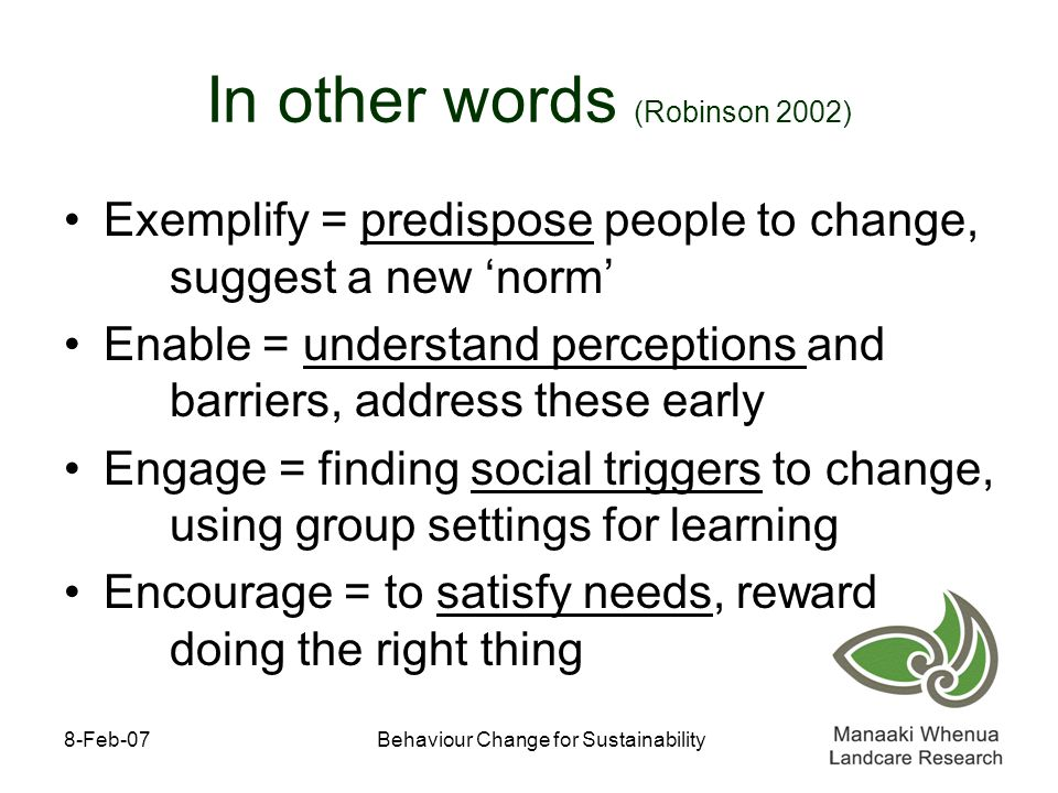 8-Feb-07Behaviour Change for Sustainability In other words (Robinson 2002) Exemplify = predispose people to change, suggest a new 'norm' Enable = understand perceptions and barriers, address these early Engage = finding social triggers to change, using group settings for learning Encourage = to satisfy needs, reward doing the right thing