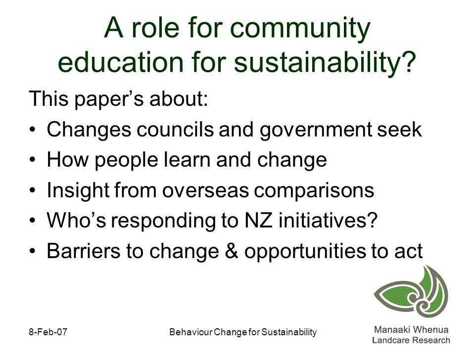 8-Feb-07Behaviour Change for Sustainability Sustainability requires change New habits to adapt to resource scarcity, climate change, pollution, health needs...