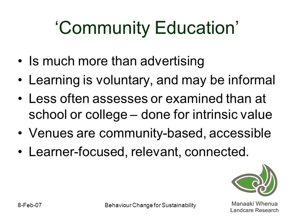 8-Feb-07Behaviour Change for Sustainability 'Community Education' Is much more than advertising Learning is voluntary, and may be informal Less often assesses or examined than at school or college – done for intrinsic value Venues are community-based, accessible Learner-focused, relevant, connected.