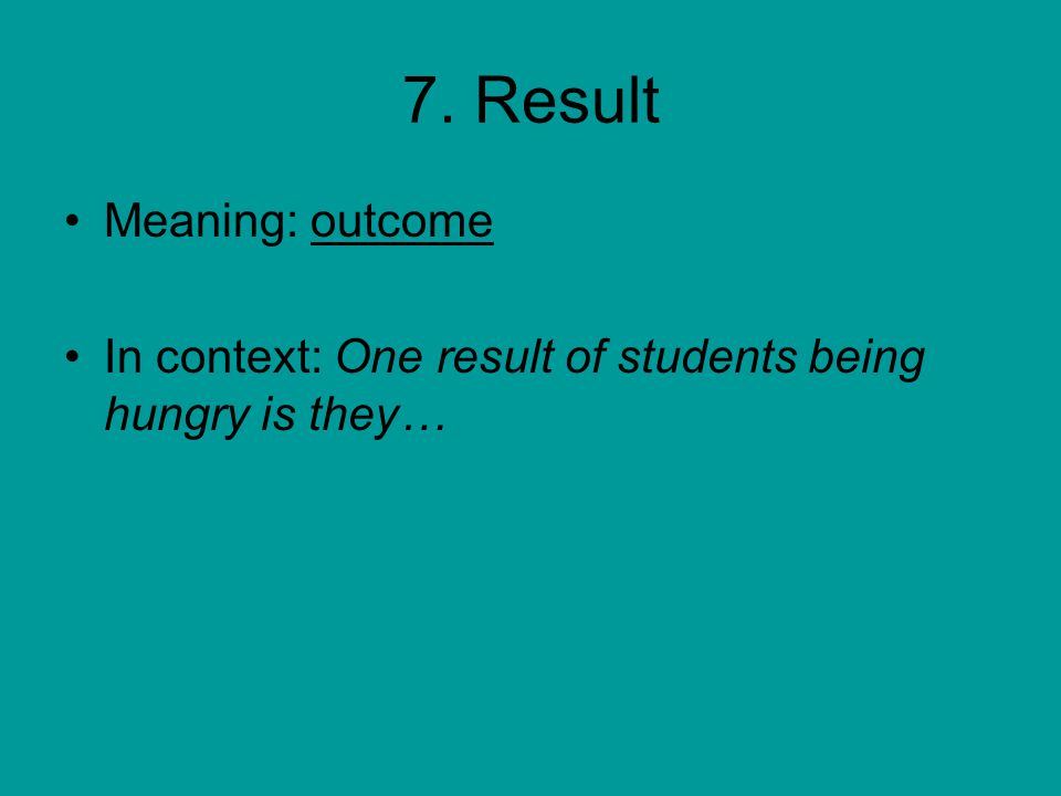 7. Result Meaning: outcome In context: One result of students being hungry is they…