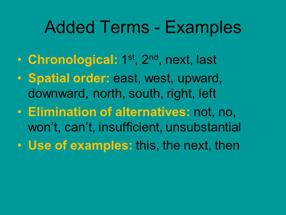 Added Terms - Examples Chronological: 1 st, 2 nd, next, last Spatial order: east, west, upward, downward, north, south, right, left Elimination of alternatives: not, no, won't, can't, insufficient, unsubstantial Use of examples: this, the next, then