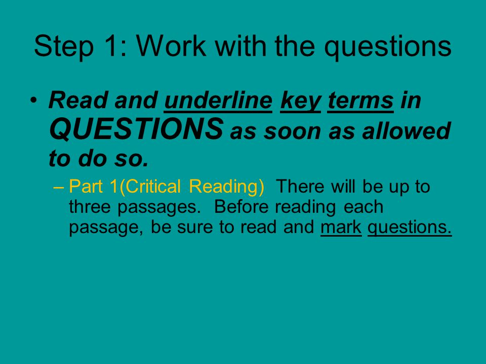 Step 1: Work with the questions Read and underline key terms in QUESTIONS as soon as allowed to do so.