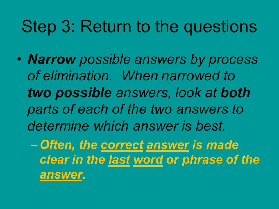 Step 3: Return to the questions Narrow possible answers by process of elimination.