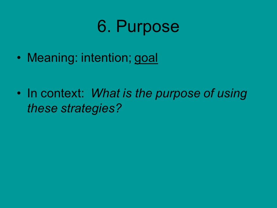 6. Purpose Meaning: intention; goal In context: What is the purpose of using these strategies