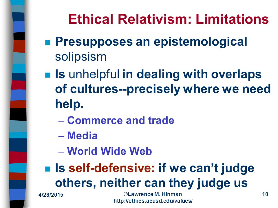Attractions of Ethical Relativism n Need for tolerance and understanding where abolutism can be intolerant n Fact of moral diversity: different strokes for different folks n Lack of plausible alternative: what does everyone accept.
