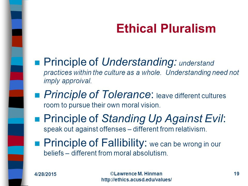 4/28/2015 ©Lawrence M. Hinman http://ethics.acusd.edu/values/ 18 Ethical Pluralism n Combines insights of both relativism and absolutism: –The central