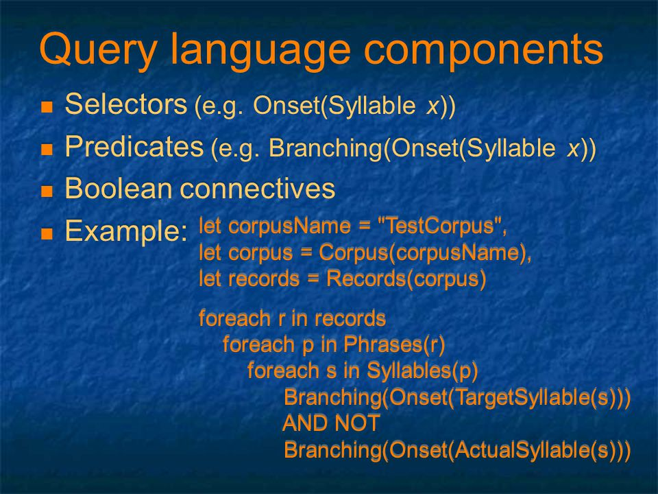 Query language components Selectors (e.g. Onset(Syllable x)) Predicates (e.g. Branching(Onset(Syllable x)) Boolean connectives Example: Selectors (e.g