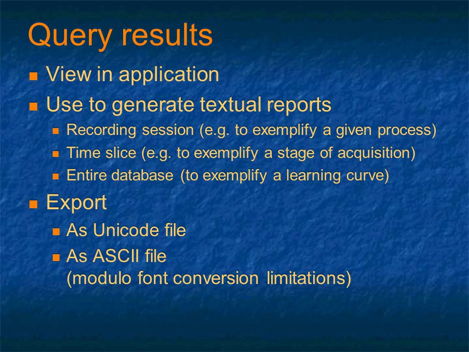 Query results View in application Use to generate textual reports Recording session (e.g. to exemplify a given process) Time slice (e.g. to exemplify