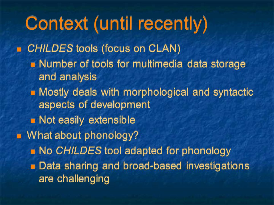 Context (until recently) CHILDES tools (focus on CLAN) Number of tools for multimedia data storage and analysis Mostly deals with morphological and sy