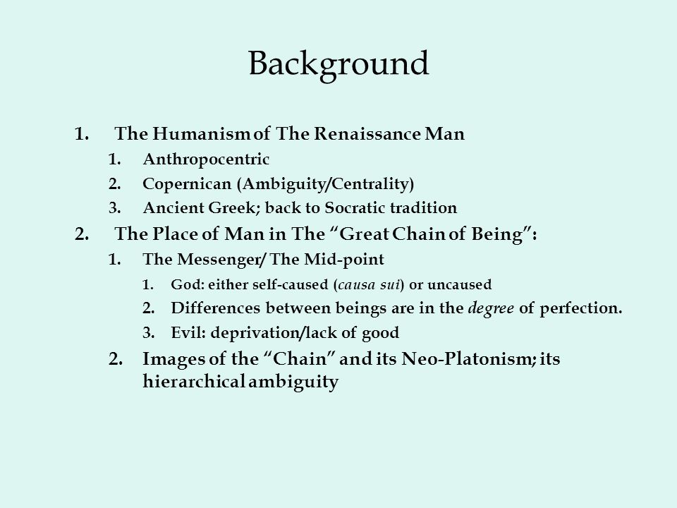 Background 1.The Humanism of The Renaissance Man 1.Anthropocentric 2.Copernican (Ambiguity/Centrality) 3.Ancient Greek; back to Socratic tradition 2.The Place of Man in The Great Chain of Being : 1.The Messenger/ The Mid-point 1.God: either self-caused ( causa sui ) or uncaused 2.Differences between beings are in the degree of perfection.