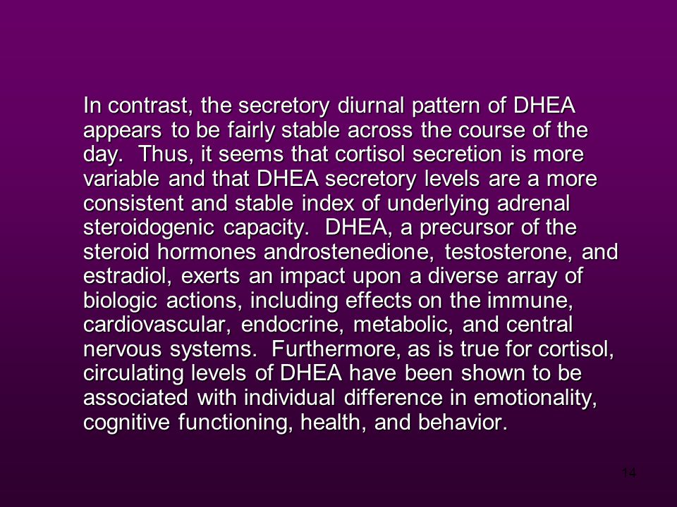 14 In contrast, the secretory diurnal pattern of DHEA appears to be fairly stable across the course of the day.