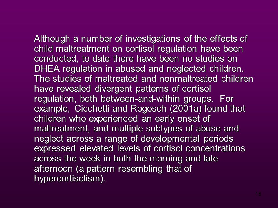 15 Although a number of investigations of the effects of child maltreatment on cortisol regulation have been conducted, to date there have been no studies on DHEA regulation in abused and neglected children.