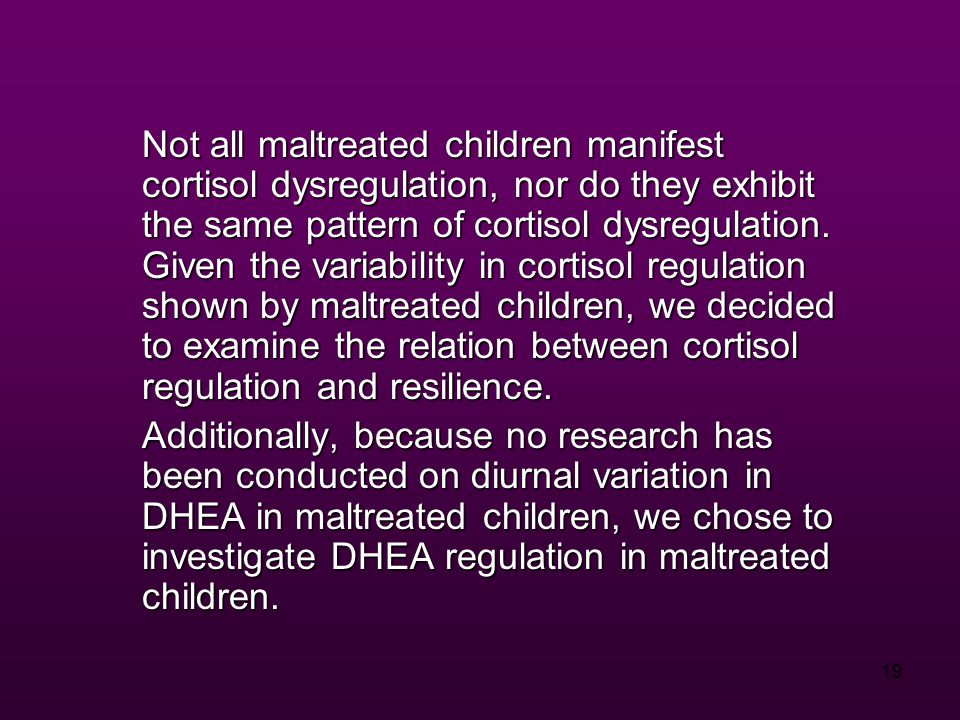19 Not all maltreated children manifest cortisol dysregulation, nor do they exhibit the same pattern of cortisol dysregulation.