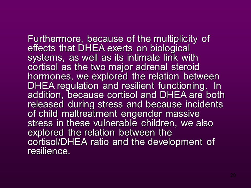 20 Furthermore, because of the multiplicity of effects that DHEA exerts on biological systems, as well as its intimate link with cortisol as the two major adrenal steroid hormones, we explored the relation between DHEA regulation and resilient functioning.
