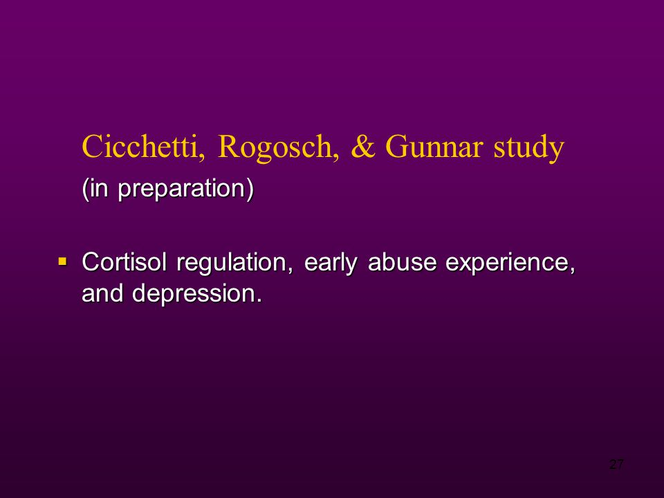 27 Cicchetti, Rogosch, & Gunnar study (in preparation)  Cortisol regulation, early abuse experience, and depression.