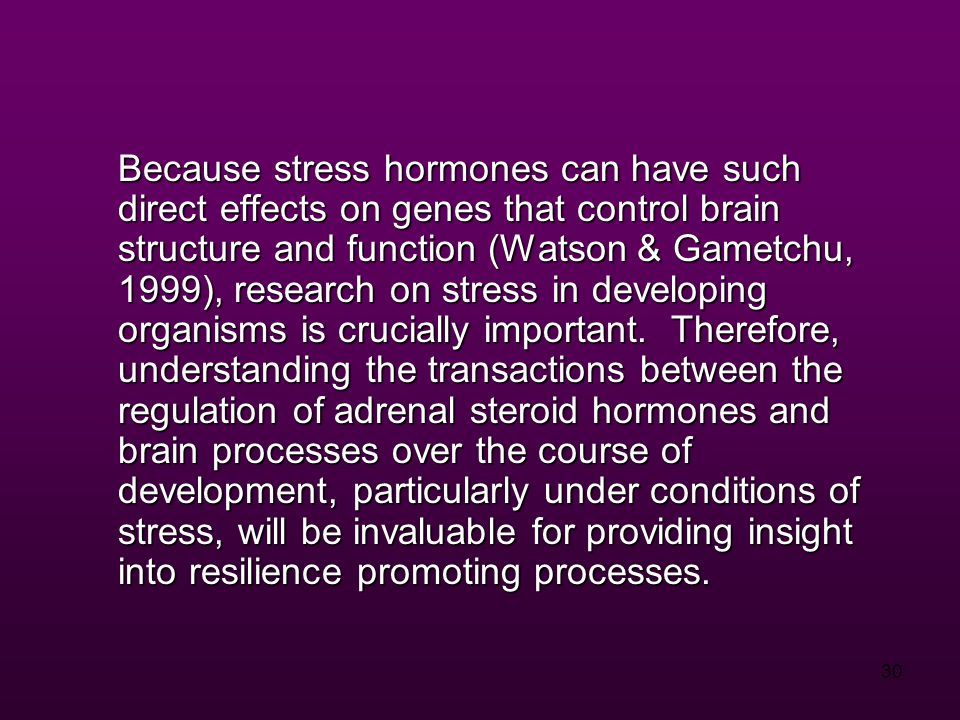 30 Because stress hormones can have such direct effects on genes that control brain structure and function (Watson & Gametchu, 1999), research on stress in developing organisms is crucially important.