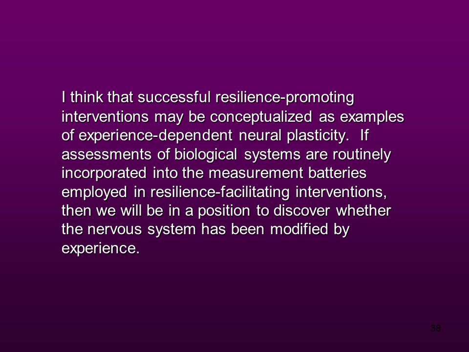 38 I think that successful resilience-promoting interventions may be conceptualized as examples of experience-dependent neural plasticity.