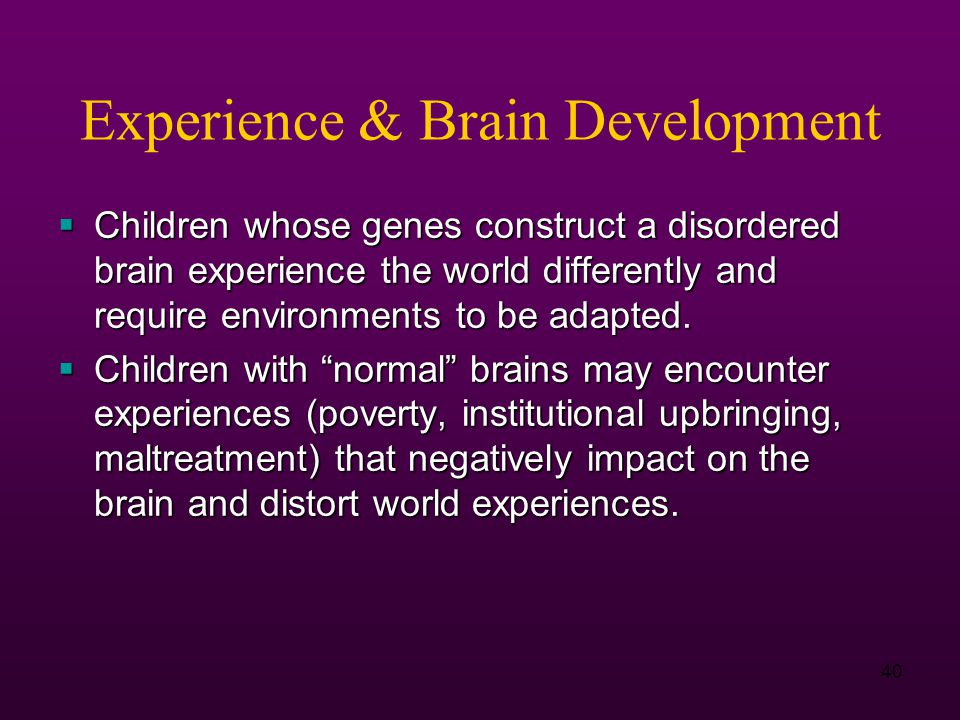 40 Experience & Brain Development  Children whose genes construct a disordered brain experience the world differently and require environments to be adapted.