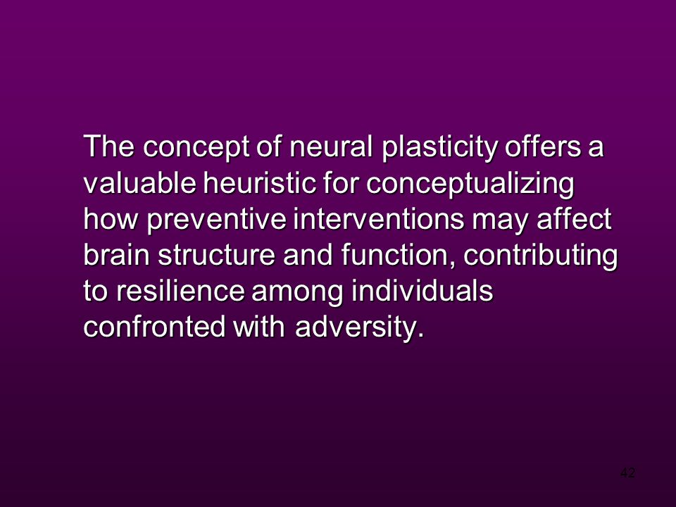 42 The concept of neural plasticity offers a valuable heuristic for conceptualizing how preventive interventions may affect brain structure and function, contributing to resilience among individuals confronted with adversity.