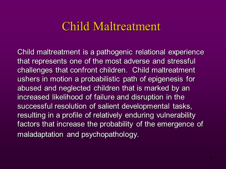 5 Child maltreatment is a pathogenic relational experience that represents one of the most adverse and stressful challenges that confront children.