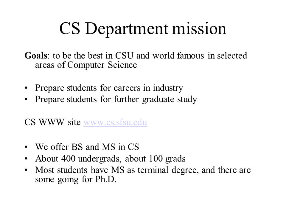 MS CS Learning Objectives – in addition to basic ones for BS CS Degree Students will demonstrate in-depth knowledge in one of the offered concentration areas Students will demonstrate a breadth of knowledge in computer science, as exemplified in the areas of systems, theory and software development Students will demonstrate ability to conduct a research or applied Computer Science project, requiring writing and presentation skills which exemplify scholarly style in computer science