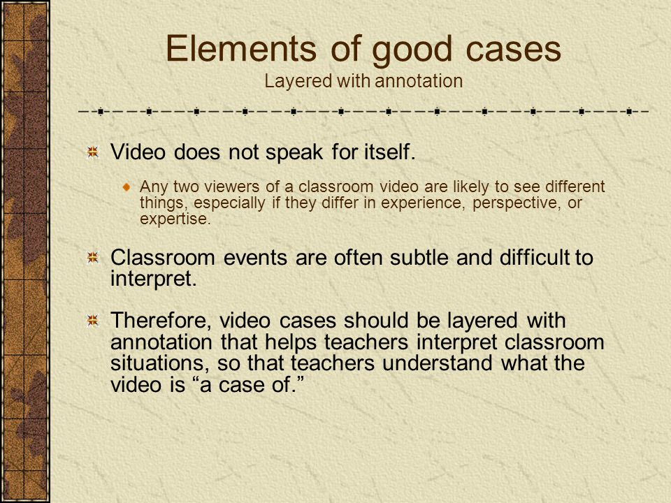 Elements of good cases Layered with annotation Video does not speak for itself. Any two viewers of a classroom video are likely to see different thing