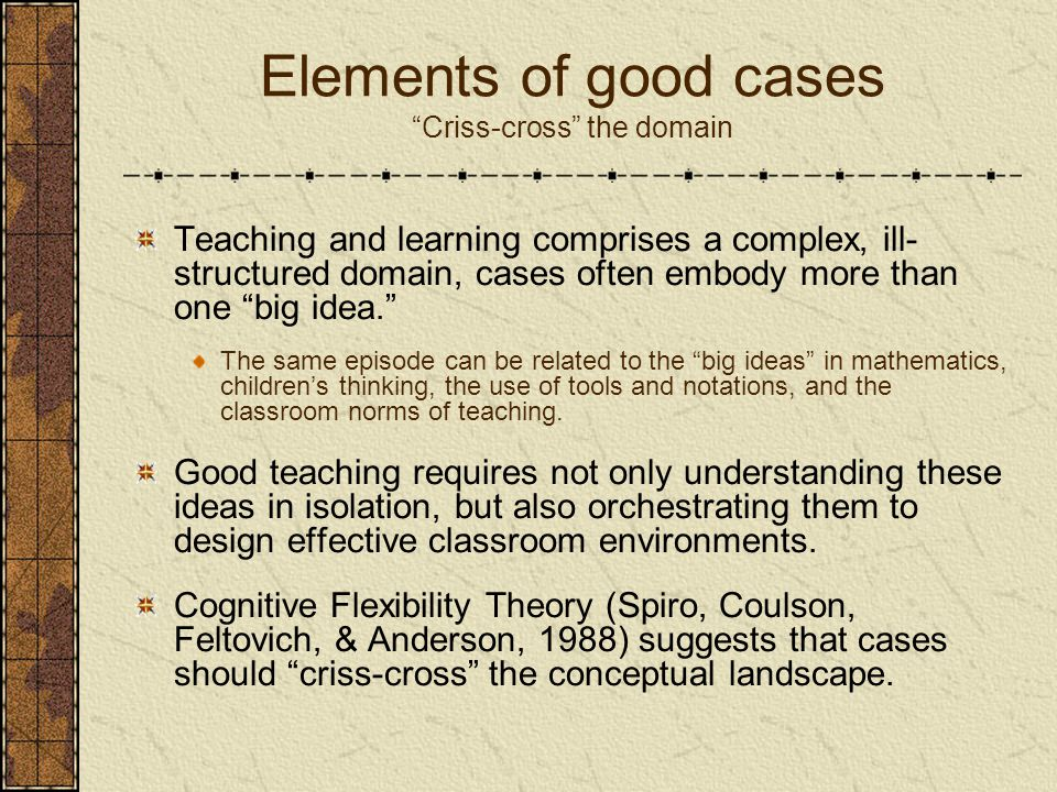 "Elements of good cases ""Criss-cross"" the domain Teaching and learning comprises a complex, ill- structured domain, cases often embody more than one ""b"