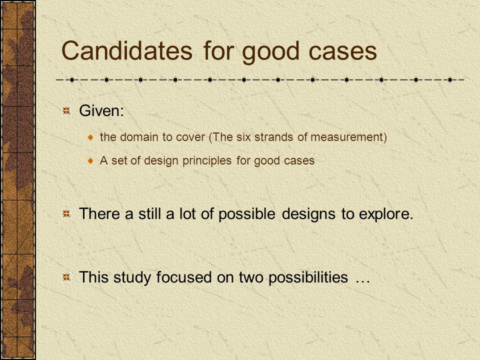 Candidates for good cases Given: the domain to cover (The six strands of measurement) A set of design principles for good cases There a still a lot of