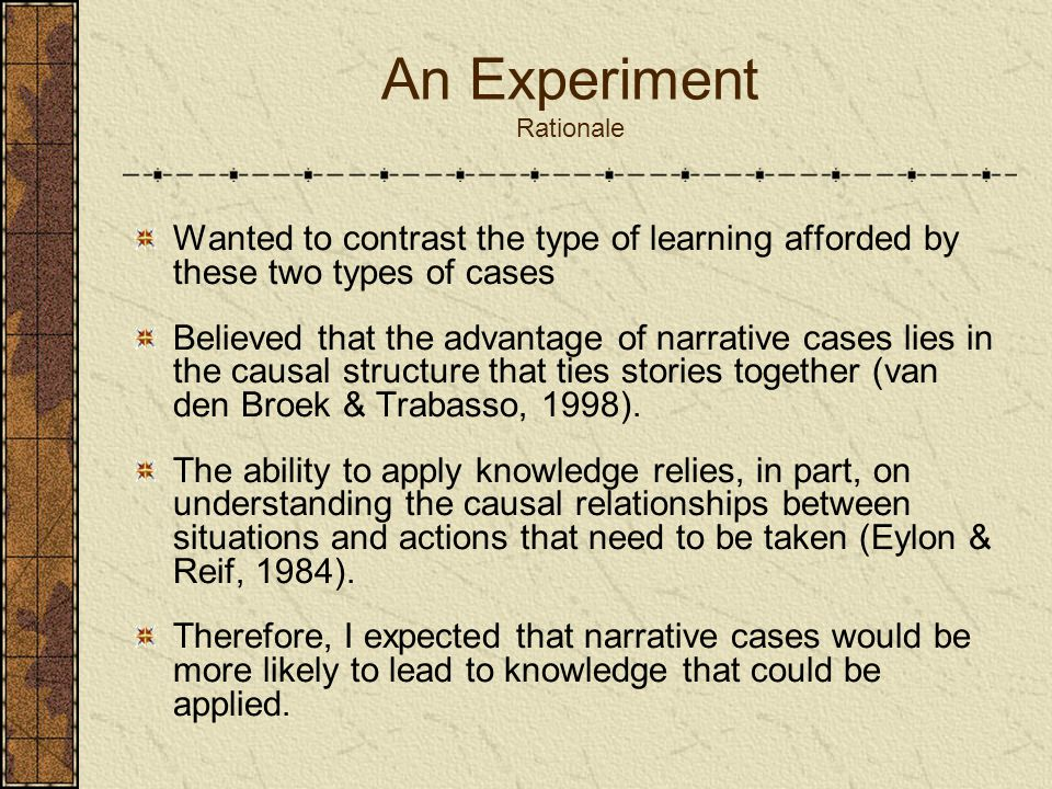 An Experiment Rationale Wanted to contrast the type of learning afforded by these two types of cases Believed that the advantage of narrative cases li