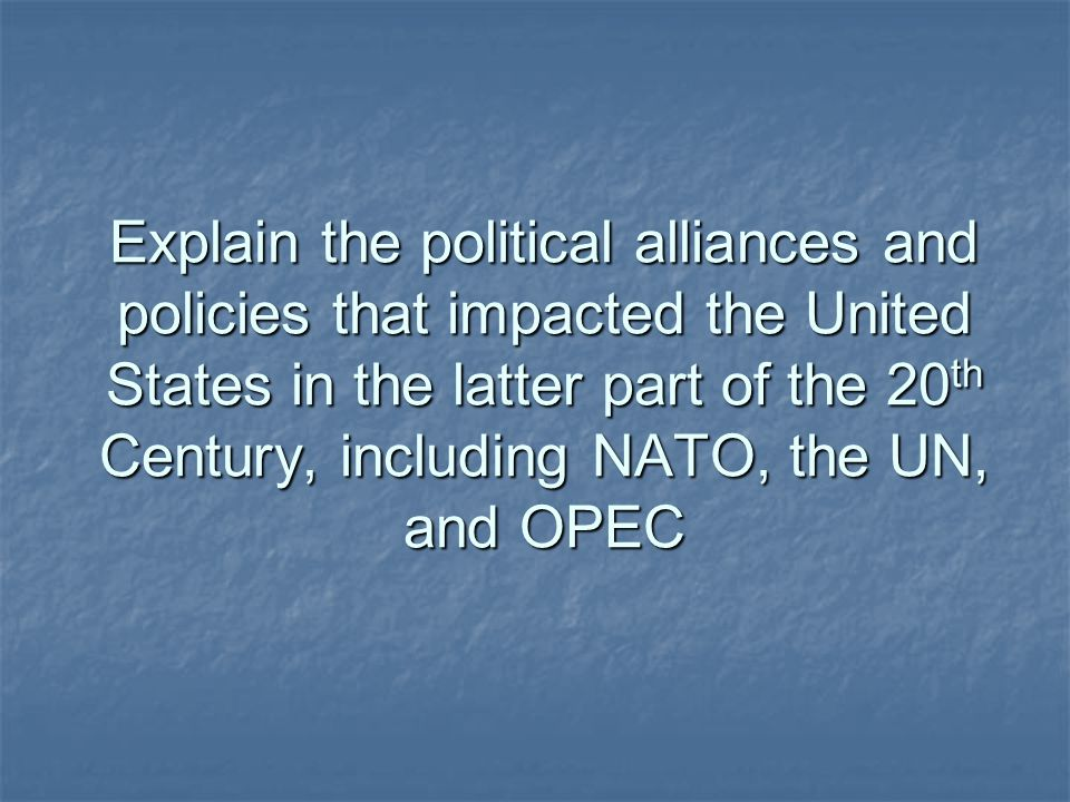 Explain the political alliances and policies that impacted the United States in the latter part of the 20 th Century, including NATO, the UN, and OPEC