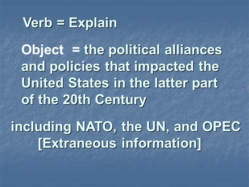 Verb = Explain Verb = Explain the political alliances and policies that impacted the United States in the latter part of the 20th Century Object = the