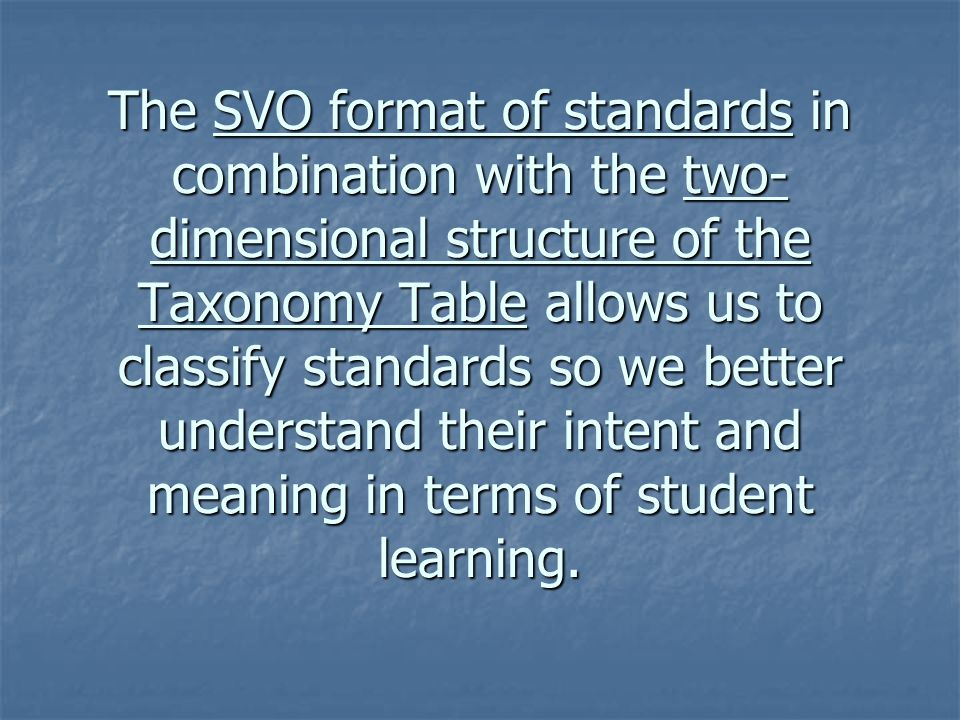 The SVO format of standards in combination with the two- dimensional structure of the Taxonomy Table allows us to classify standards so we better unde