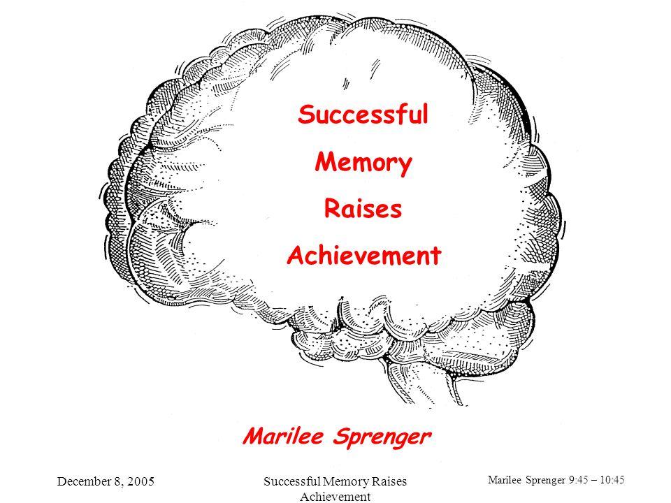 Marilee Sprenger 9:45 – 10:45 December 8, 2005Successful Memory Raises Achievement Successful Memory Raises Achievement Marilee Sprenger