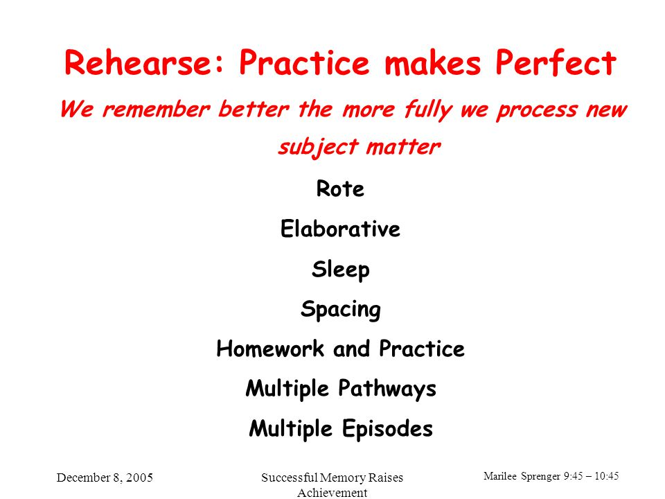 Marilee Sprenger 9:45 – 10:45 December 8, 2005Successful Memory Raises Achievement Rehearse: Practice makes Perfect We remember better the more fully we process new subject matter Rote Elaborative Sleep Spacing Homework and Practice Multiple Pathways Multiple Episodes