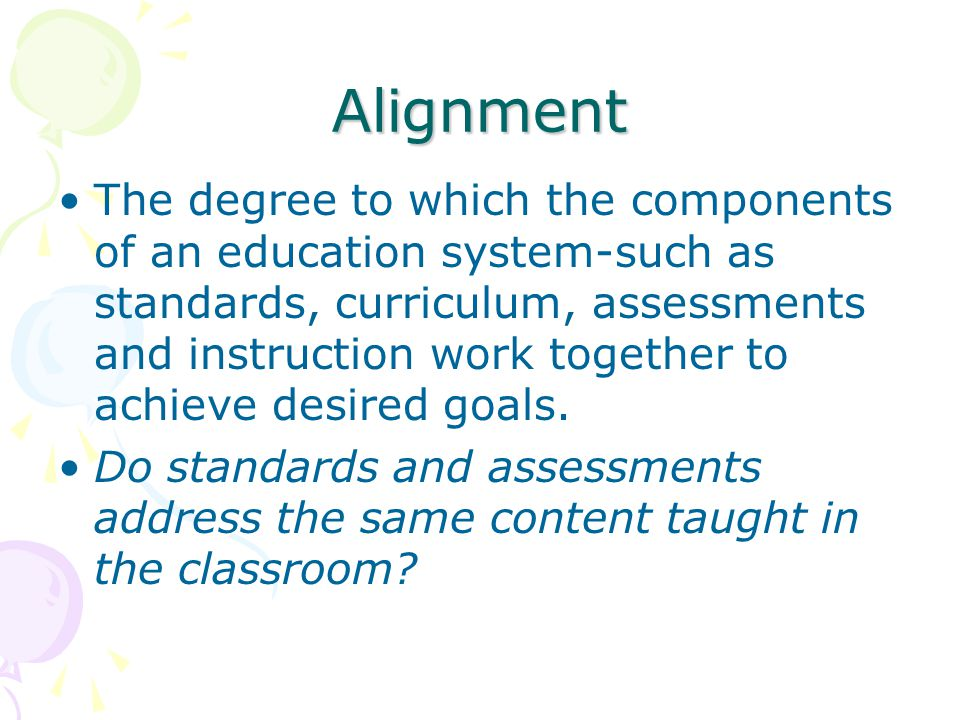 Alignment The degree to which the components of an education system-such as standards, curriculum, assessments and instruction work together to achieve desired goals.