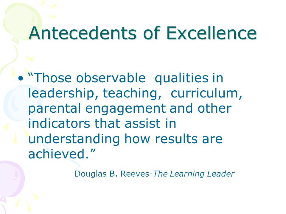 Antecedents of Excellence Those observable qualities in leadership, teaching, curriculum, parental engagement and other indicators that assist in understanding how results are achieved. Douglas B.