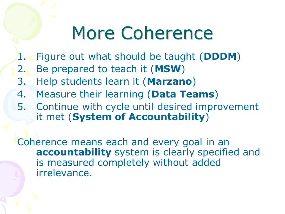 More Coherence 1.Figure out what should be taught (DDDM) 2.Be prepared to teach it (MSW) 3.Help students learn it (Marzano) 4.Measure their learning (Data Teams) 5.Continue with cycle until desired improvement it met (System of Accountability) Coherence means each and every goal in an accountability system is clearly specified and is measured completely without added irrelevance.