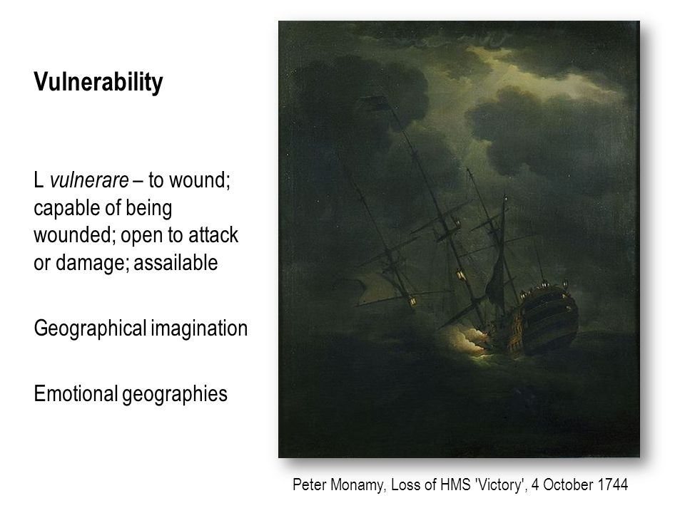 Vulnerability L vulnerare – to wound; capable of being wounded; open to attack or damage; assailable Geographical imagination Emotional geographies Peter Monamy, Loss of HMS Victory , 4 October 1744