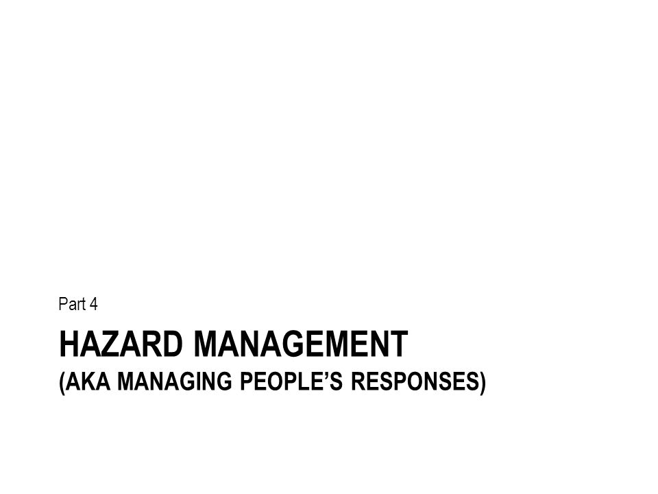 HAZARD MANAGEMENT (AKA MANAGING PEOPLE'S RESPONSES) Part 4