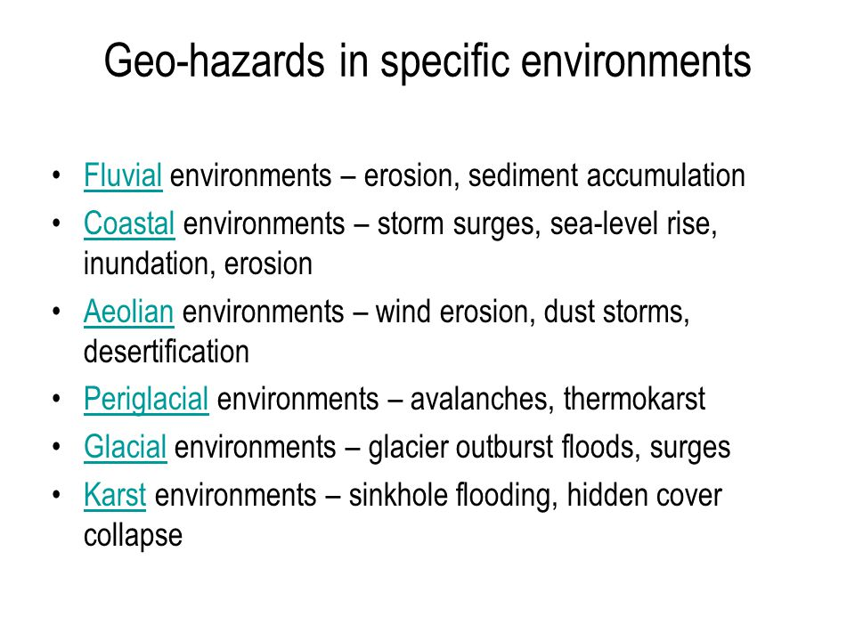 Geo-hazards in specific environments Fluvial environments – erosion, sediment accumulationFluvial Coastal environments – storm surges, sea-level rise, inundation, erosionCoastal Aeolian environments – wind erosion, dust storms, desertificationAeolian Periglacial environments – avalanches, thermokarstPeriglacial Glacial environments – glacier outburst floods, surgesGlacial Karst environments – sinkhole flooding, hidden cover collapseKarst