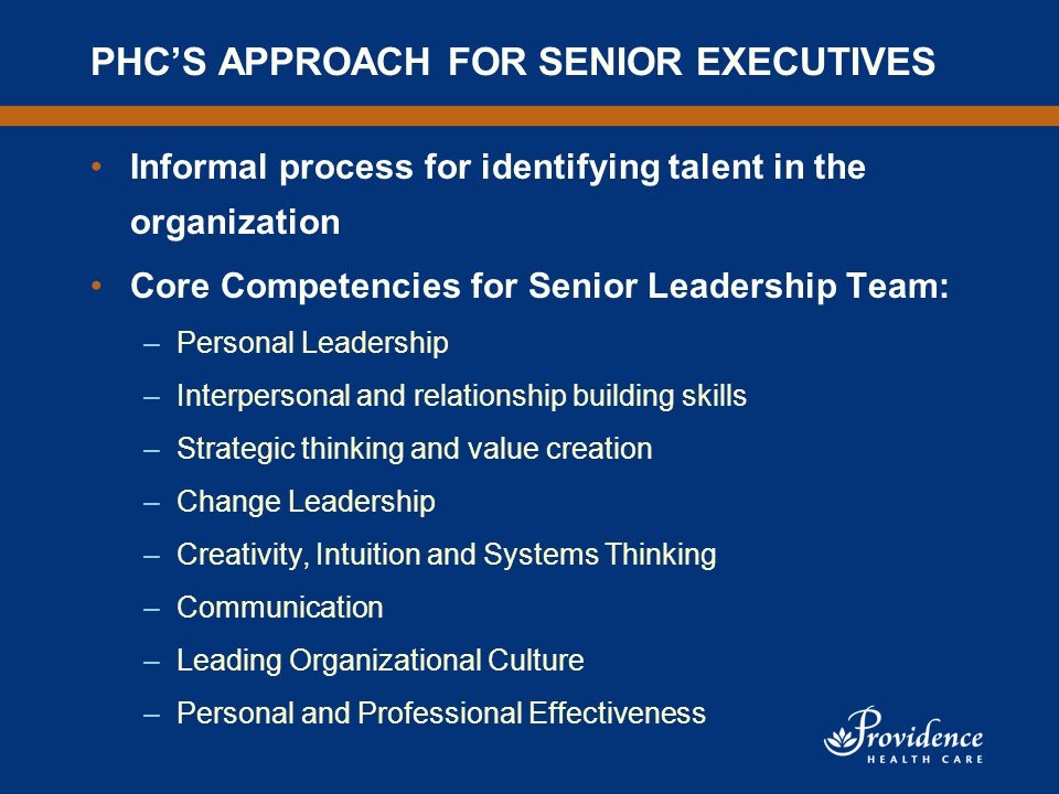 PHC'S APPROACH FOR SENIOR EXECUTIVES Informal process for identifying talent in the organization Core Competencies for Senior Leadership Team: –Personal Leadership –Interpersonal and relationship building skills –Strategic thinking and value creation –Change Leadership –Creativity, Intuition and Systems Thinking –Communication –Leading Organizational Culture –Personal and Professional Effectiveness